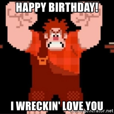 Wreck-It Ralph  - Happy birthday! I wreckin' love you
