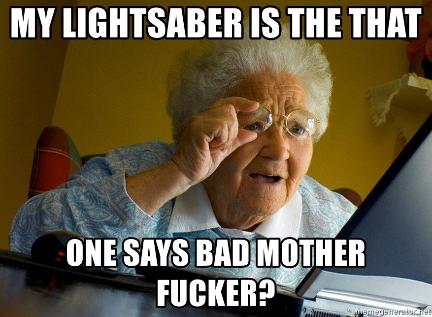 Internet Grandma Surprise - my lightsaber is the THAT  ONE says bad mother fucker?