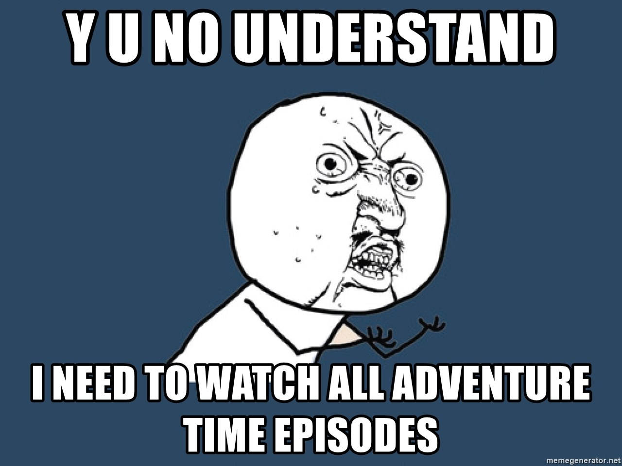 y u no understand i need to watch all adventure time