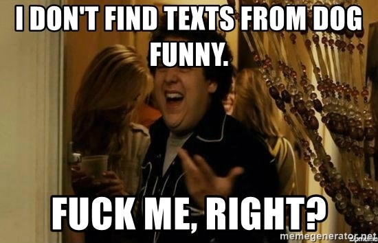 """""""fuck me right?"""" meme - I don't find texts from Dog funny.  Fuck me, right?"""