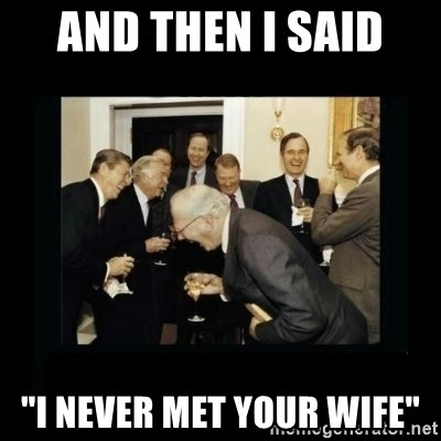 "Rich Men Laughing - and then i said  ""I never met your wife"""