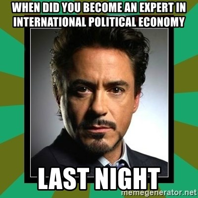 Tony Stark iron - WHEN DID YOU BECOME AN EXPERT IN INTERNATIONAL POLITICAL ECONOMY LAST NIGHT