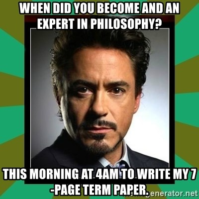 Tony Stark iron - When did you become and an expert in philosophy? This morning at 4am to write my 7-page term paper.