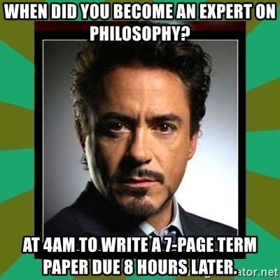 Tony Stark iron - When did you become an expert on philosophy? at 4am to write a 7-page term paper due 8 hours later.