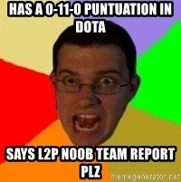 Typical Gamer - has a 0-11-0 puntuation in dota says l2p n00b team report plz