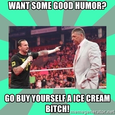 CM Punk Apologize! - WANT SOME GOOD HUMOR? GO BUY YOURSELF A ICE CREAM BITCH!