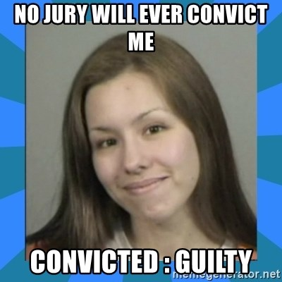 Jodi arias meme  - No jury will ever convict me convicted : guilty