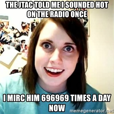 Overly Attached Girlfriend 2 - The jtac told me i sounded hot on the radio once i mirc him 696969 times a day now