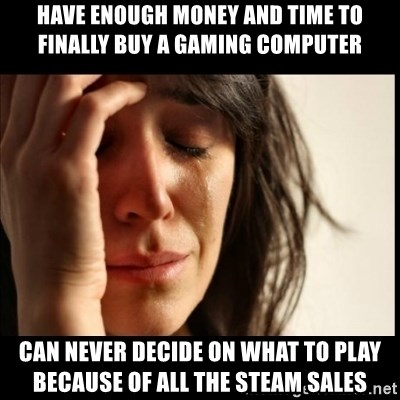 First World Problems - HAVE ENOUGH MONEY AND TIME TO FINALLY BUY A GAMING COMPUTER Can never decide on what to play because of all the steam sales