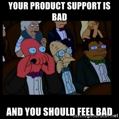 X is bad and you should feel bad - Your product support is bad And you should feel bad
