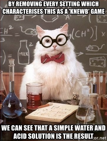 Chemistry Cat - by removing every setting which characterises this as a 'knewb' game we can see that a simple water and acid solution is the result