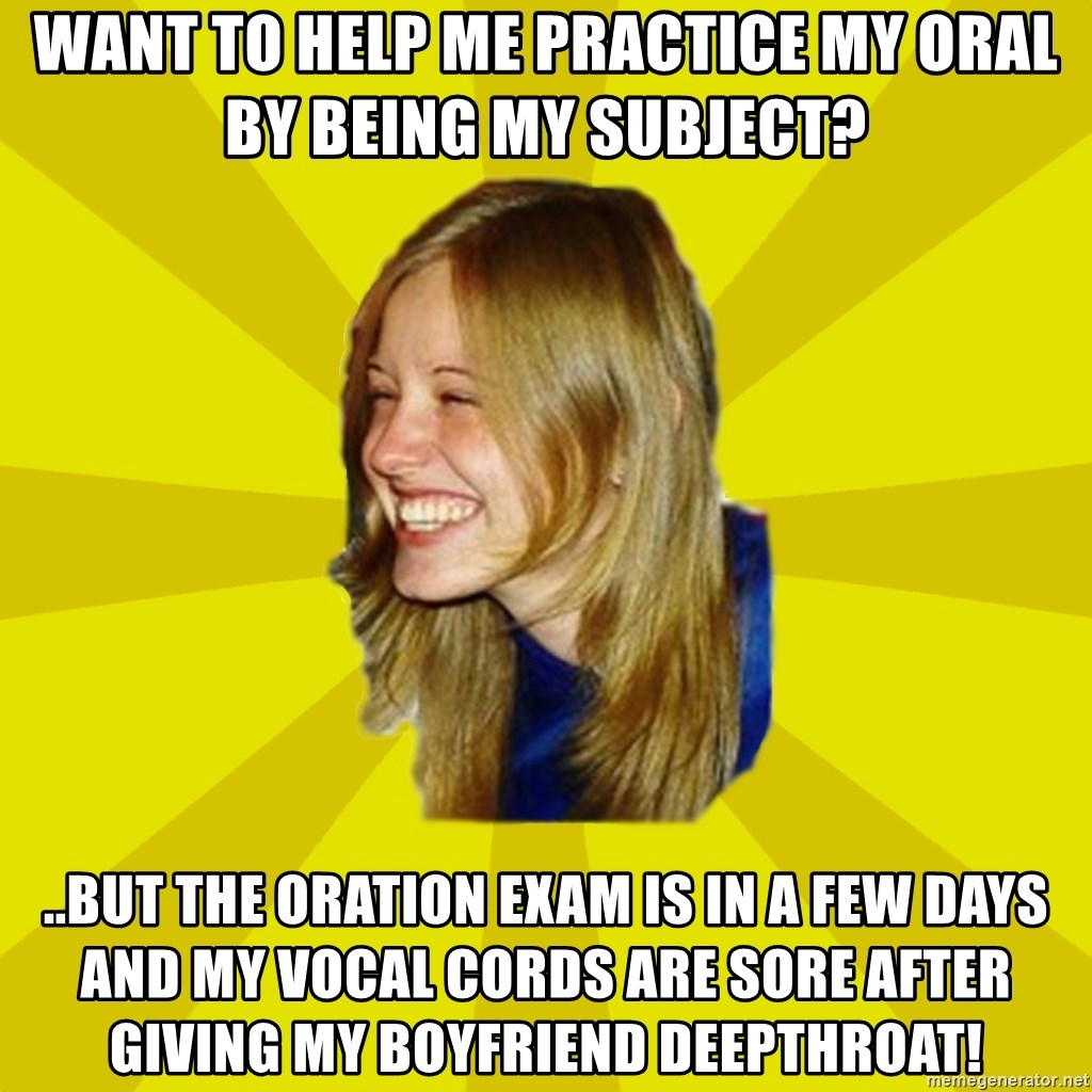 Trologirl - WANT TO HELP ME PRACTICE MY ORAL BY BEING MY SUBJECT? ..BUT THE ORATION EXAM IS IN A FEW DAYS AND MY VOCAL CORDS ARE SORE AFTER GIVING MY BOYFRIEND DEEPTHROAT!