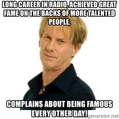 Stupid Opie - long Career in radio, achieved great fame on the backs of more talented people, complains about being famous every other day!