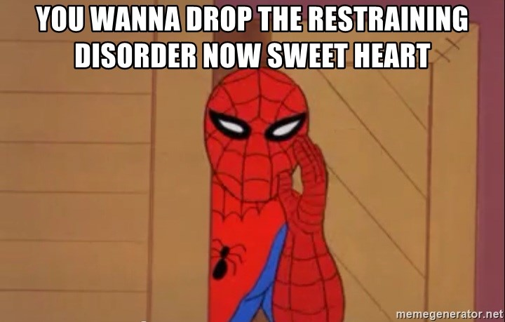 Spidermanwhisper - YOU WANNA DROP THE RESTRAINING DISORDER NOW SWEET HEART