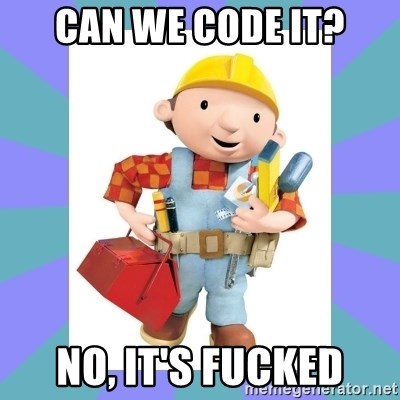 bob the builder - Can We code it? No, it's fucked