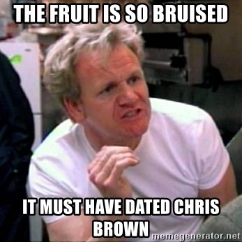 Gordon Ramsay - The fruit is so bruised it must have dated chris brown