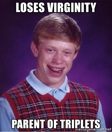 Bad Luck Brian - Loses virginity parent of triplets