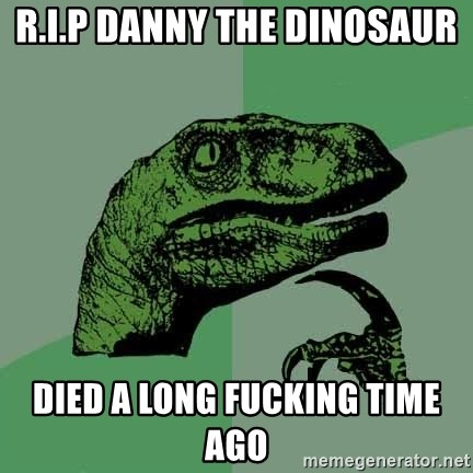 Raptor - R.I.P DANNY THE DINOSAUR  DIED A LONG FUCKING TIME AGO