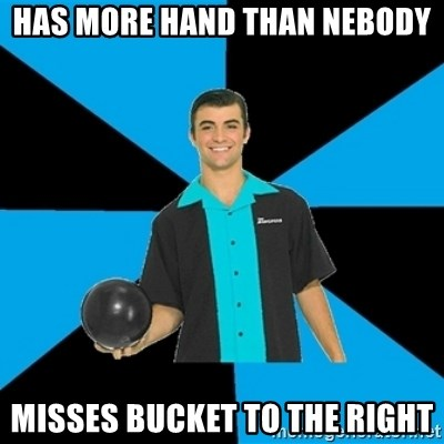 Annoying Bowler Guy  - Has more hand than Nebody Misses bucket to the right