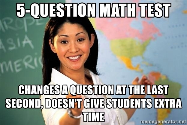 Unhelpful High School Teacher - 5-question math test changes a question at the last second, doesn't give students extra time