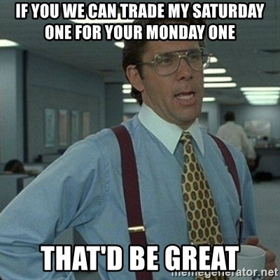 Yeah that'd be great... - If you we can trade my Saturday one for your Monday one  That'd be Great