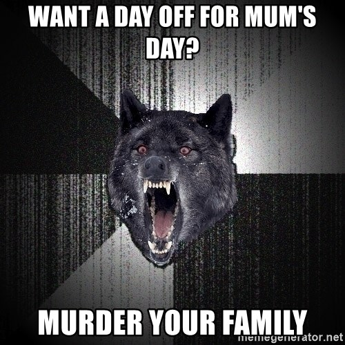 Insanity Wolf - Want a day off for mum's day? murder your family