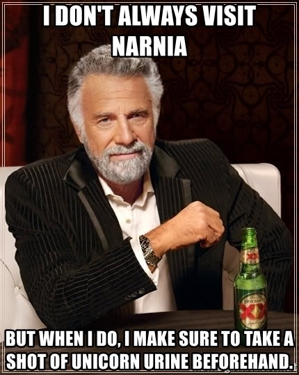 The Most Interesting Man In The World - I don't always visit Narnia But when i do, i make sure to take a shot of unicorn urine beforehand.