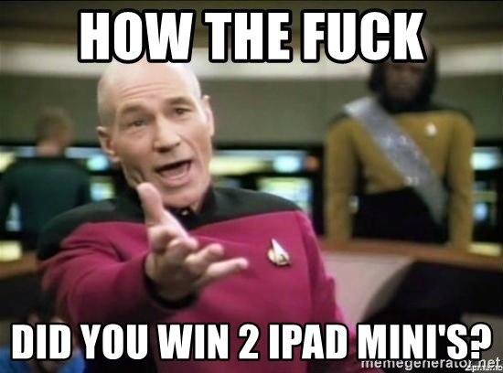 Why the fuck - How the fuck  did you win 2 ipad mini's?