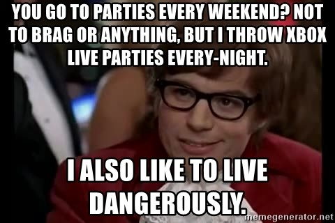 Austin Powers Danger - You go to parties every weekend? not to brag or anything, but i throw xbox live parties every-night. I also like to live dangerously.