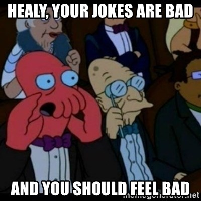 You should Feel Bad - Healy, your jokes are bad and you should feel bad