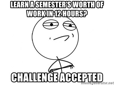 Challenge Accepted - learn a semester's worth of work in 12 hours? challenge accepted