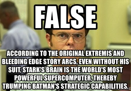 False guy - FALSE according to the original extremis and bleeding edge story arcs, even without his suit, stark's brain is the world's most powerful supercomputer, thereby trumping batman's strategic capabilities.