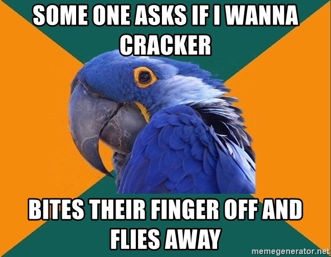 Paranoid Parrot - Some one asks if i wanna cracker bites their finger off and flies away