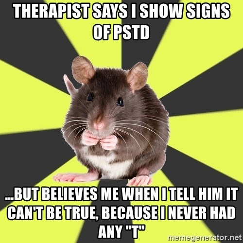 """Survivor Rat - Therapist says I show signs of PSTD ...but believes me when I tell him it can't be true, because I never had any """"t"""""""