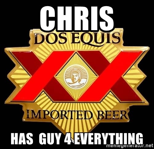 Dos Equis - chris has  guy 4 everything