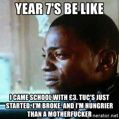 Paid in Full - Year 7's be like I came school with £3. tuc's just started. I'm broke. And I'm hungrIer than a motherfucker