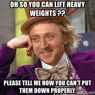Willy Wonka - oh so you can lift heavy weights ?? please tell me how you can't put them down properly.