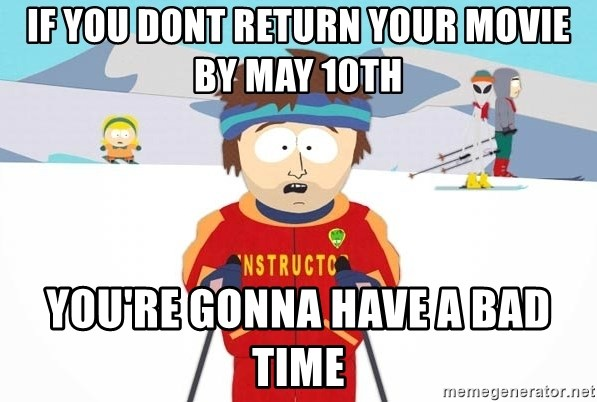 You're gonna have a bad time - if you dont return your movie by may 10th you're gonna have a bad time