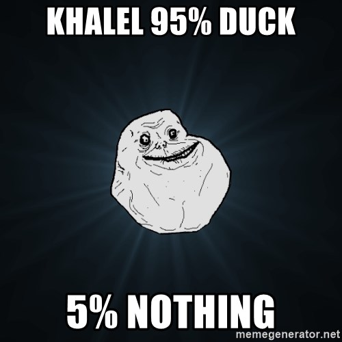 Forever Alone - khalel 95% duck 5% nothing