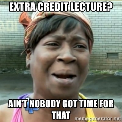 Ain't Nobody got time fo that - extra credit lecture? AIN'T NOBODY GOT TIME FOr THAT