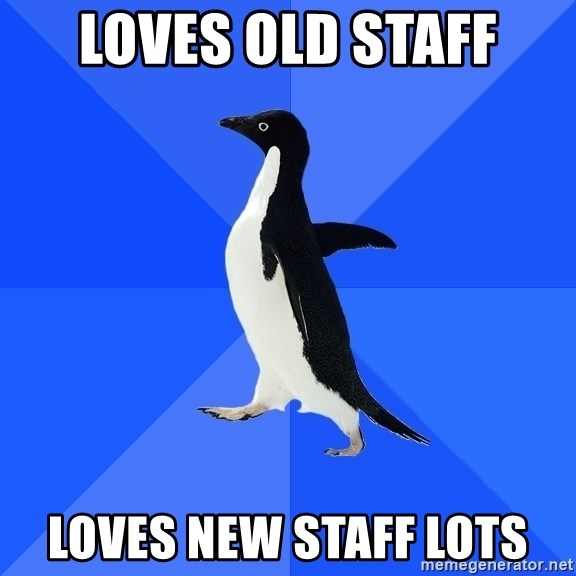 Socially Awkward Penguin - Loves old staff loves new staff lots