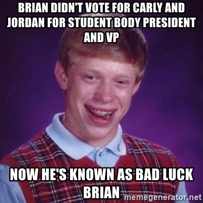 Bad Luck Brian - brian didn't vote for carly and jordan for student body president and vp now he's known as bad luck brian