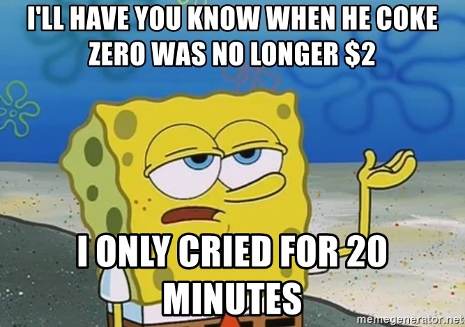 I'll have you know Spongebob - I'll have you know when he coke zero was no longer $2 I ONLY CRIED FOR 20 minutes