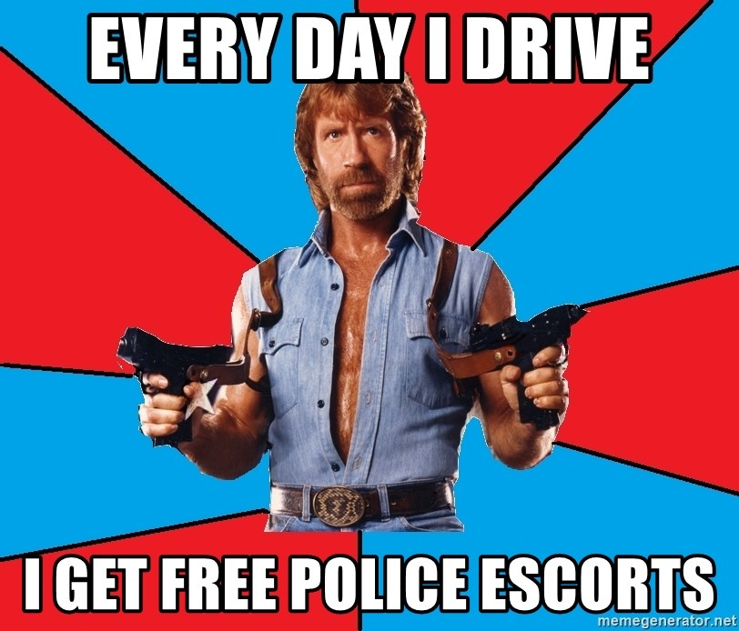 Chuck Norris  - every day i drive i get free police escorts