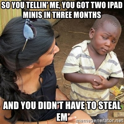 So You're Telling me - so you tellin' me, you got two ipad minis in three months and you didn't have to steal em