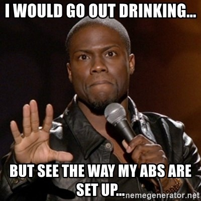 Kevin Hart - I would go out drinking... But see the way my abs are set up...