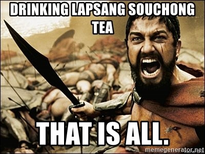 This Is Sparta Meme - Drinking lapsang souchong tea that is all.