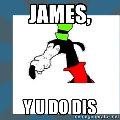 Gooby pls - James, Y u do dis