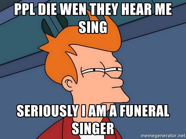 Futurama Fry - ppl die wen they hear me sing seriously I am a funeral singer