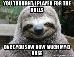 Sexual Sloth - You thought i played for the Bulls Once you saw how much my D rose